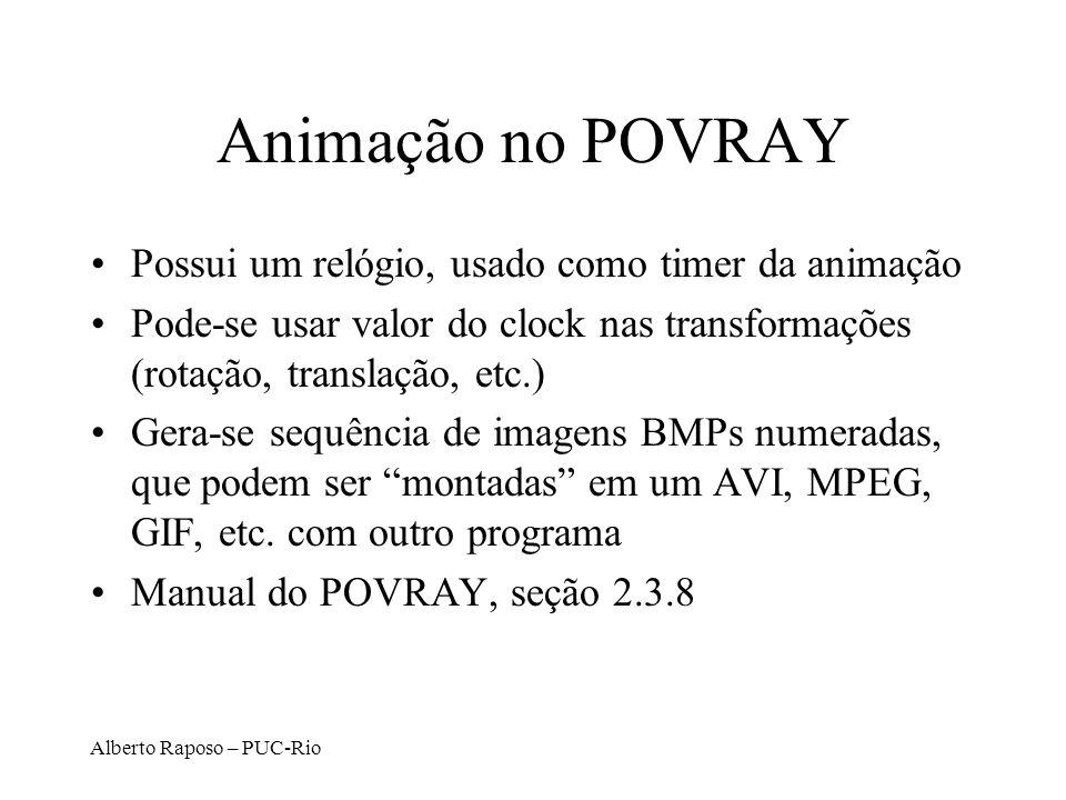Alberto Raposo – PUC-Rio Animação no POVRAY Possui um relógio, usado como timer da animação Pode-se usar valor do clock nas transformações (rotação, t