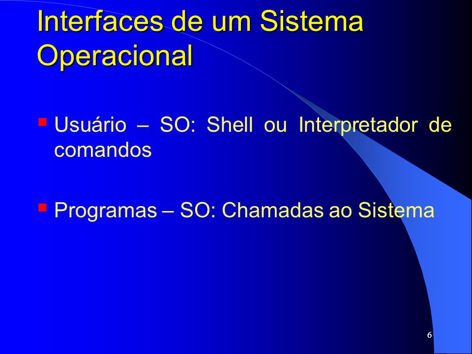 6 Interfaces de um Sistema Operacional Usuário – SO: Shell ou Interpretador de comandos Programas – SO: Chamadas ao Sistema