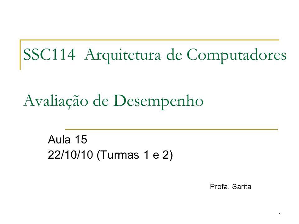 1 SSC114 Arquitetura de Computadores Avaliação de Desempenho Aula 15 22/10/10 (Turmas 1 e 2) Profa. Sarita