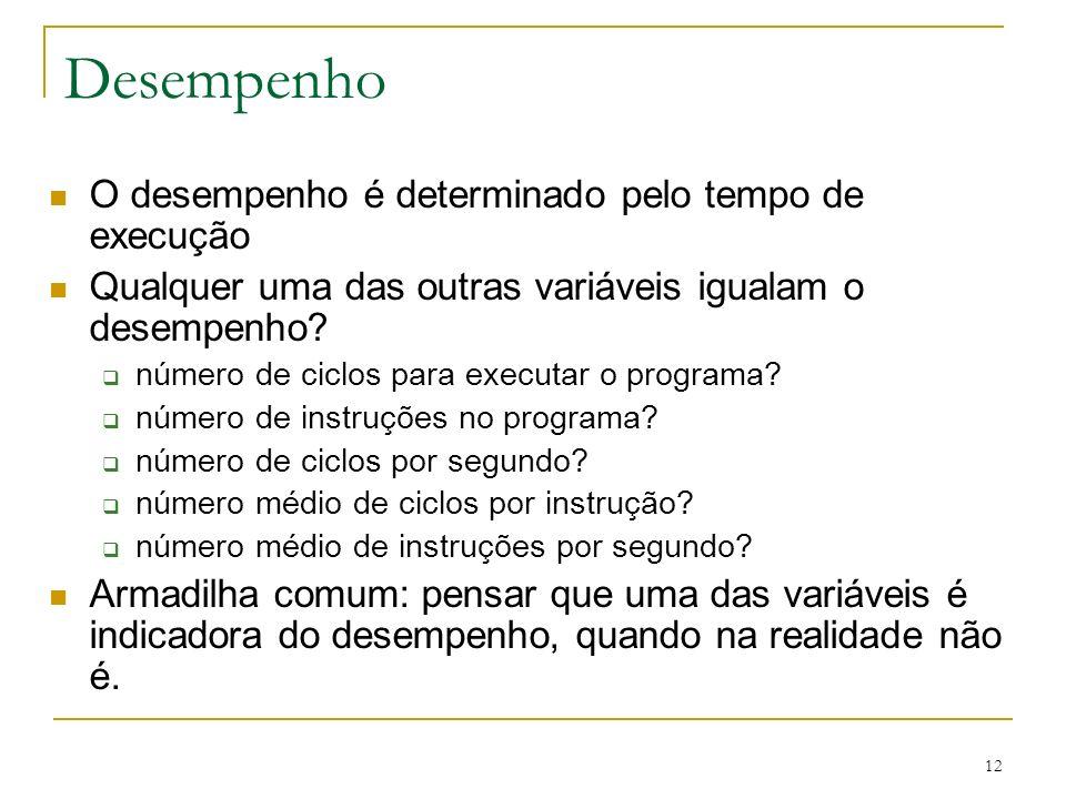 12 Desempenho O desempenho é determinado pelo tempo de execução Qualquer uma das outras variáveis igualam o desempenho? número de ciclos para executar