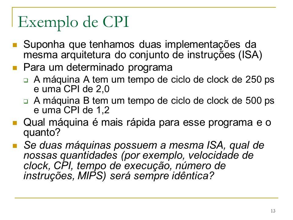 13 Exemplo de CPI Suponha que tenhamos duas implementações da mesma arquitetura do conjunto de instruções (ISA) Para um determinado programa A máquina