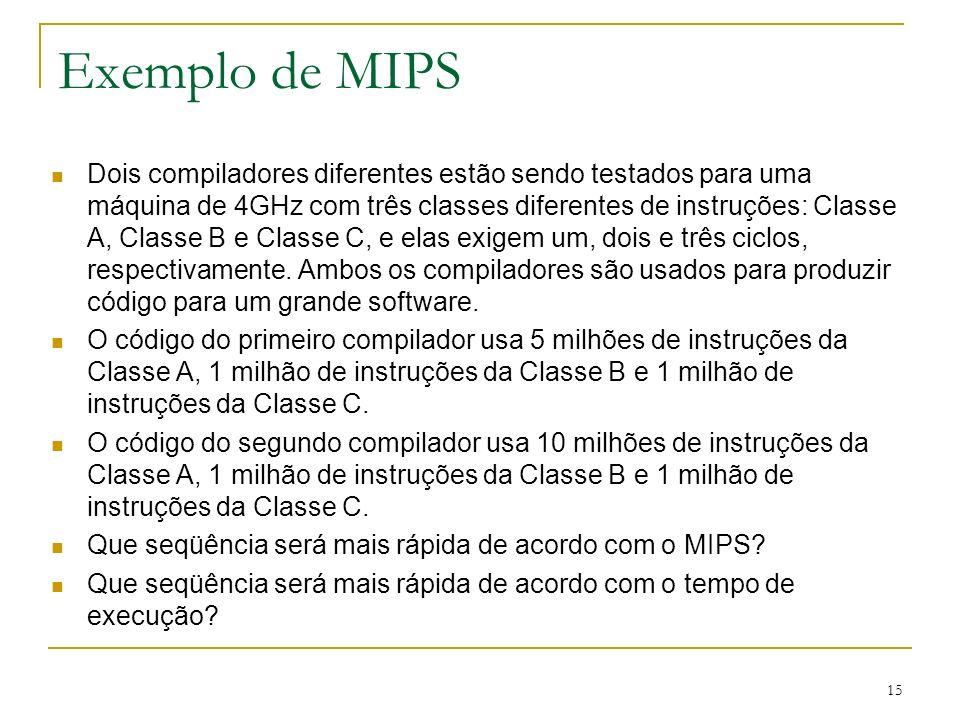 15 Exemplo de MIPS Dois compiladores diferentes estão sendo testados para uma máquina de 4GHz com três classes diferentes de instruções: Classe A, Cla