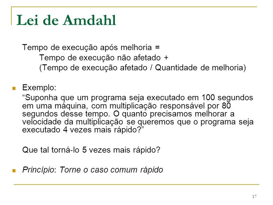 17 Lei de Amdahl Tempo de execução após melhoria = Tempo de execução não afetado + (Tempo de execução afetado / Quantidade de melhoria) Exemplo: Supon