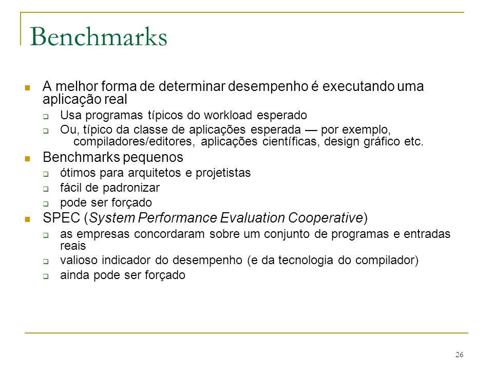 26 Benchmarks A melhor forma de determinar desempenho é executando uma aplicação real Usa programas típicos do workload esperado Ou, típico da classe