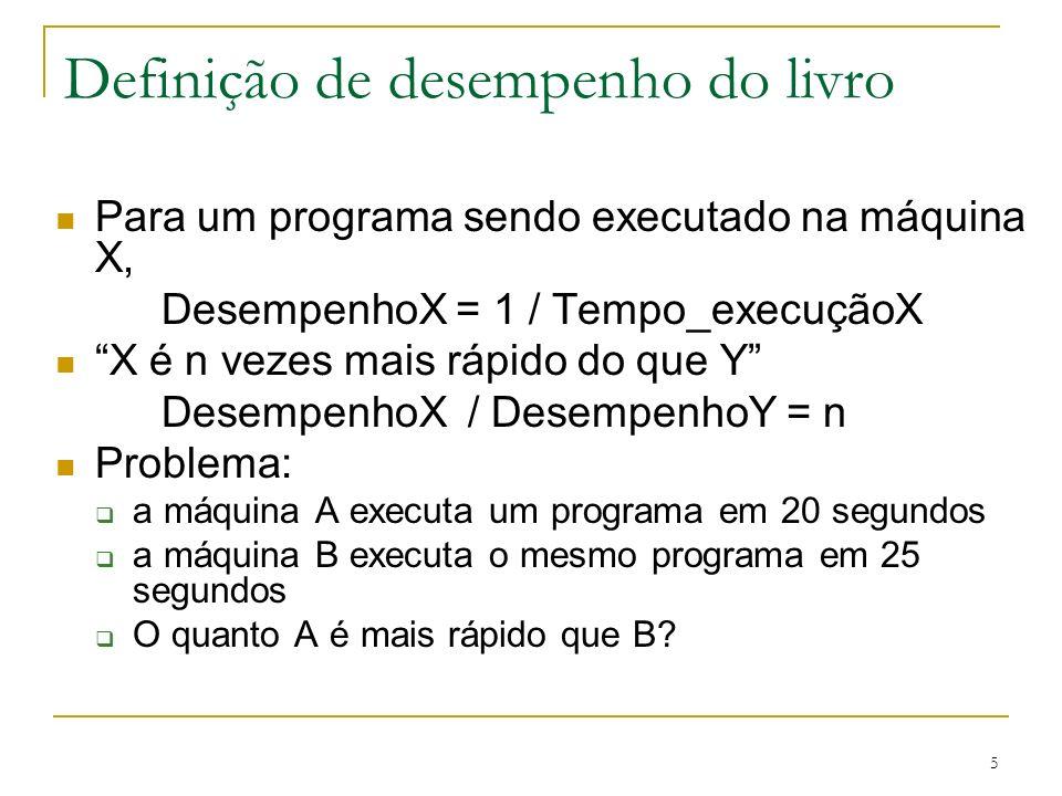 5 Para um programa sendo executado na máquina X, DesempenhoX = 1 / Tempo_execuçãoX X é n vezes mais rápido do que Y DesempenhoX / DesempenhoY = n Prob