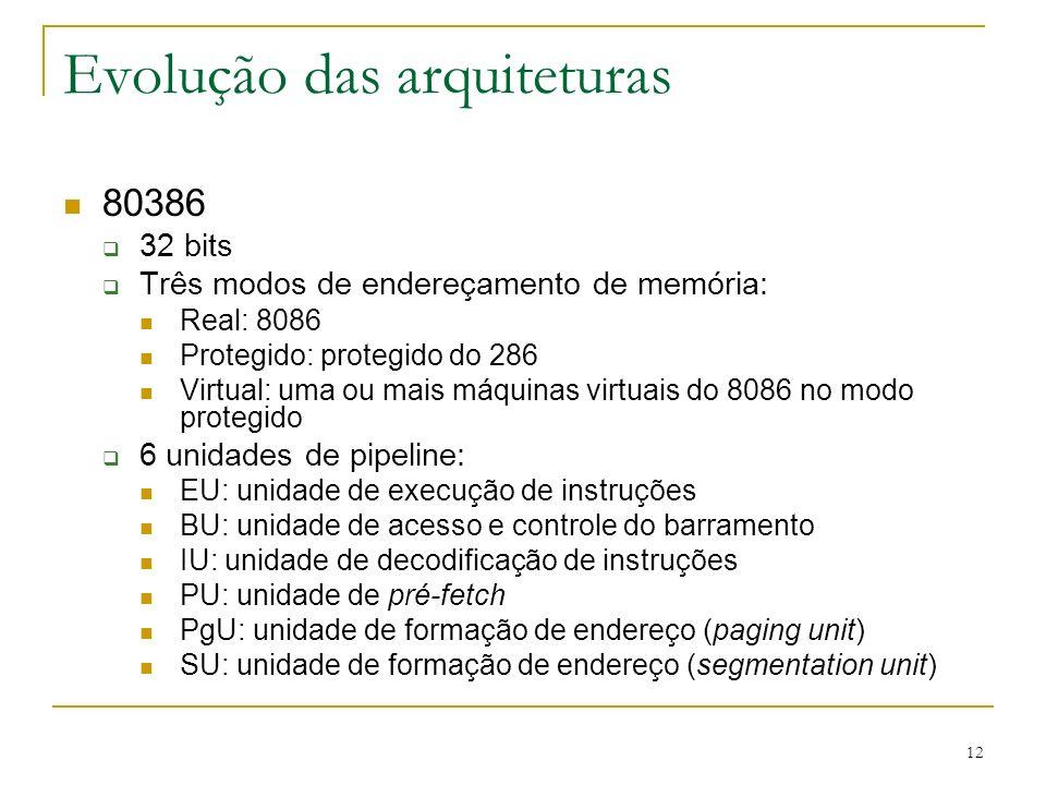 12 Evolução das arquiteturas 80386 32 bits Três modos de endereçamento de memória: Real: 8086 Protegido: protegido do 286 Virtual: uma ou mais máquinas virtuais do 8086 no modo protegido 6 unidades de pipeline: EU: unidade de execução de instruções BU: unidade de acesso e controle do barramento IU: unidade de decodificação de instruções PU: unidade de pré-fetch PgU: unidade de formação de endereço (paging unit) SU: unidade de formação de endereço (segmentation unit)