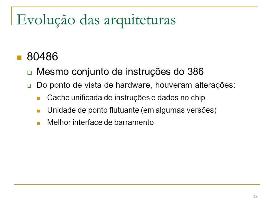 13 Evolução das arquiteturas 80486 Mesmo conjunto de instruções do 386 Do ponto de vista de hardware, houveram alterações: Cache unificada de instruções e dados no chip Unidade de ponto flutuante (em algumas versões) Melhor interface de barramento