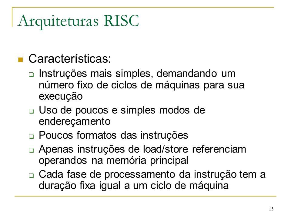 15 Arquiteturas RISC Características: Instruções mais simples, demandando um número fixo de ciclos de máquinas para sua execução Uso de poucos e simples modos de endereçamento Poucos formatos das instruções Apenas instruções de load/store referenciam operandos na memória principal Cada fase de processamento da instrução tem a duração fixa igual a um ciclo de máquina