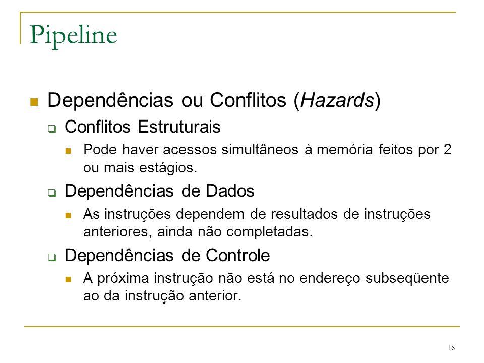 16 Pipeline Dependências ou Conflitos (Hazards) Conflitos Estruturais Pode haver acessos simultâneos à memória feitos por 2 ou mais estágios.