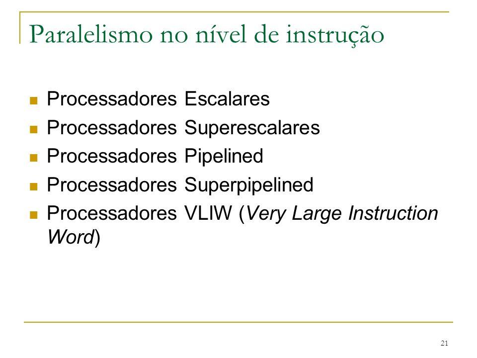 21 Paralelismo no nível de instrução Processadores Escalares Processadores Superescalares Processadores Pipelined Processadores Superpipelined Processadores VLIW (Very Large Instruction Word)