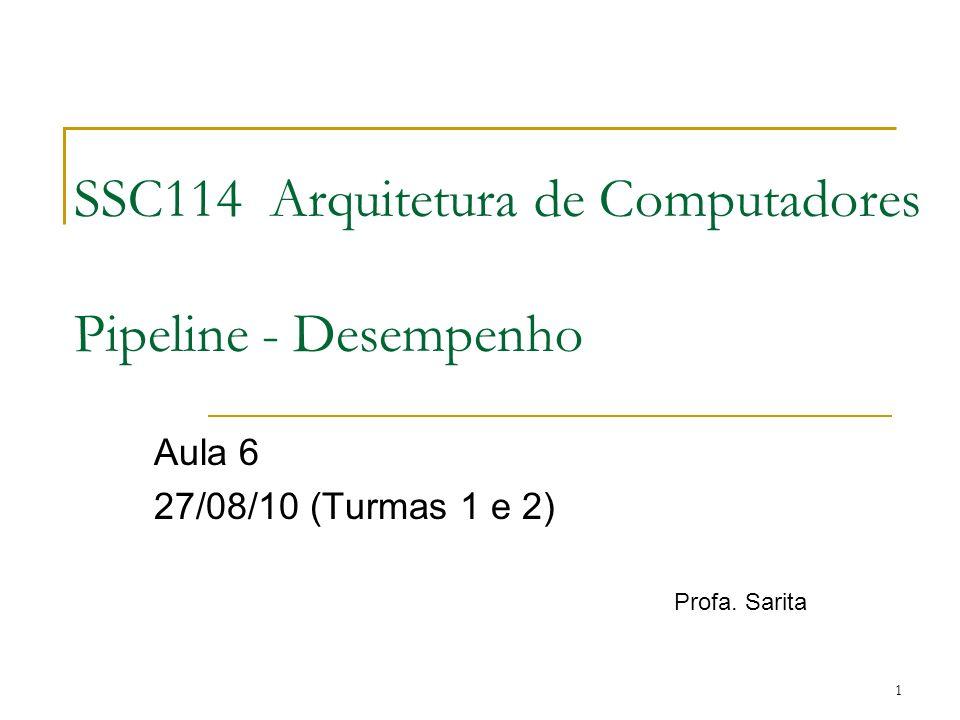 1 SSC114 Arquitetura de Computadores Pipeline - Desempenho Aula 6 27/08/10 (Turmas 1 e 2) Profa. Sarita