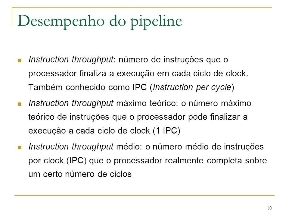 10 Desempenho do pipeline Instruction throughput: número de instruções que o processador finaliza a execução em cada ciclo de clock. Também conhecido