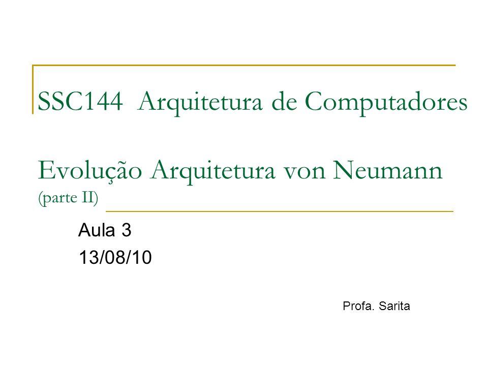 SSC144 Arquitetura de Computadores Evolução Arquitetura von Neumann (parte II) Aula 3 13/08/10 Profa. Sarita