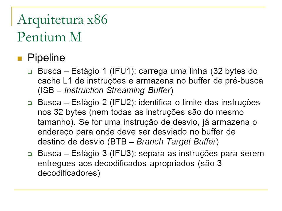 Arquitetura x86 Pentium M Pipeline Busca – Estágio 1 (IFU1): carrega uma linha (32 bytes do cache L1 de instruções e armazena no buffer de pré-busca (
