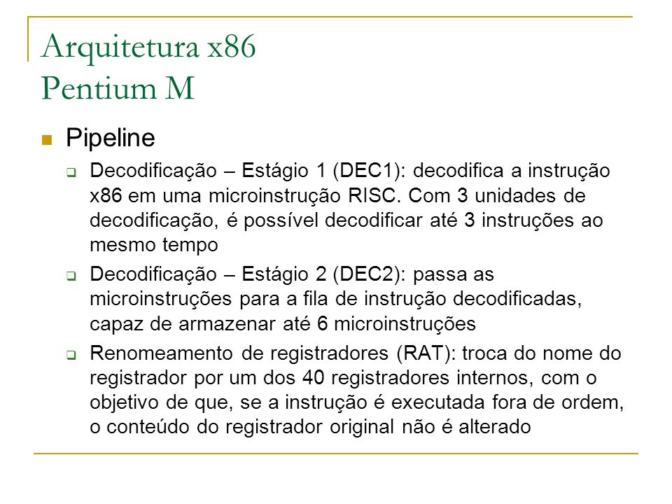 Arquitetura x86 Pentium M Pipeline Decodificação – Estágio 1 (DEC1): decodifica a instrução x86 em uma microinstrução RISC. Com 3 unidades de decodifi