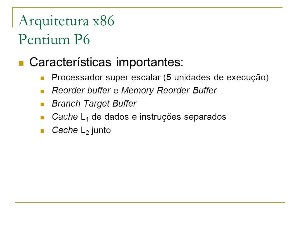 Arquitetura x86 Pentium P6 Características importantes: Processador super escalar (5 unidades de execução) Reorder buffer e Memory Reorder Buffer Bran