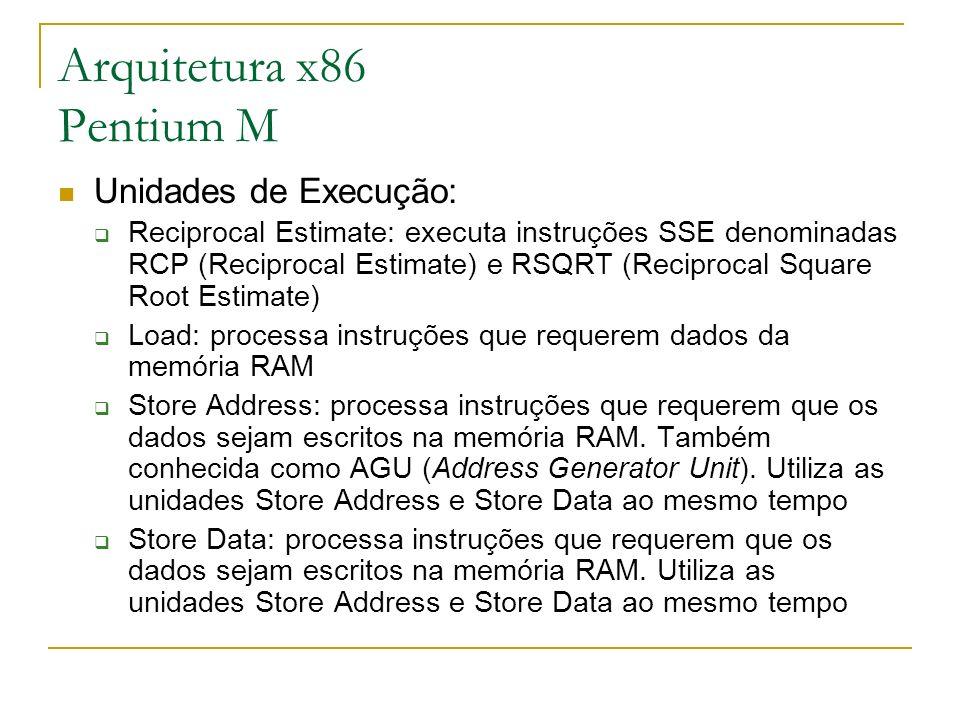 Arquitetura x86 Pentium M Unidades de Execução: Reciprocal Estimate: executa instruções SSE denominadas RCP (Reciprocal Estimate) e RSQRT (Reciprocal
