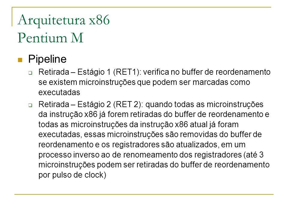 Arquitetura x86 Pentium M Pipeline Retirada – Estágio 1 (RET1): verifica no buffer de reordenamento se existem microinstruções que podem ser marcadas