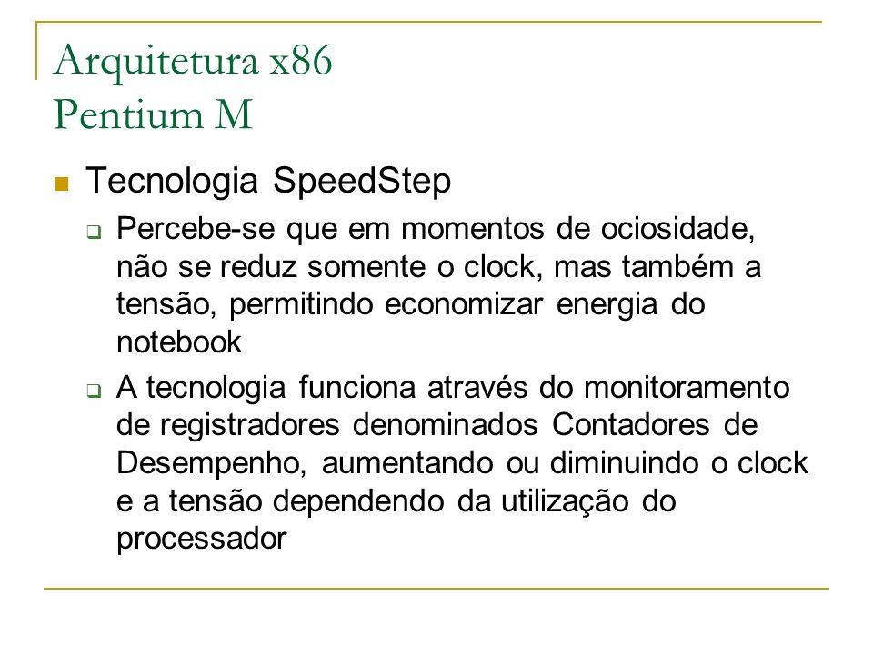 Arquitetura x86 Pentium M Tecnologia SpeedStep Percebe-se que em momentos de ociosidade, não se reduz somente o clock, mas também a tensão, permitindo
