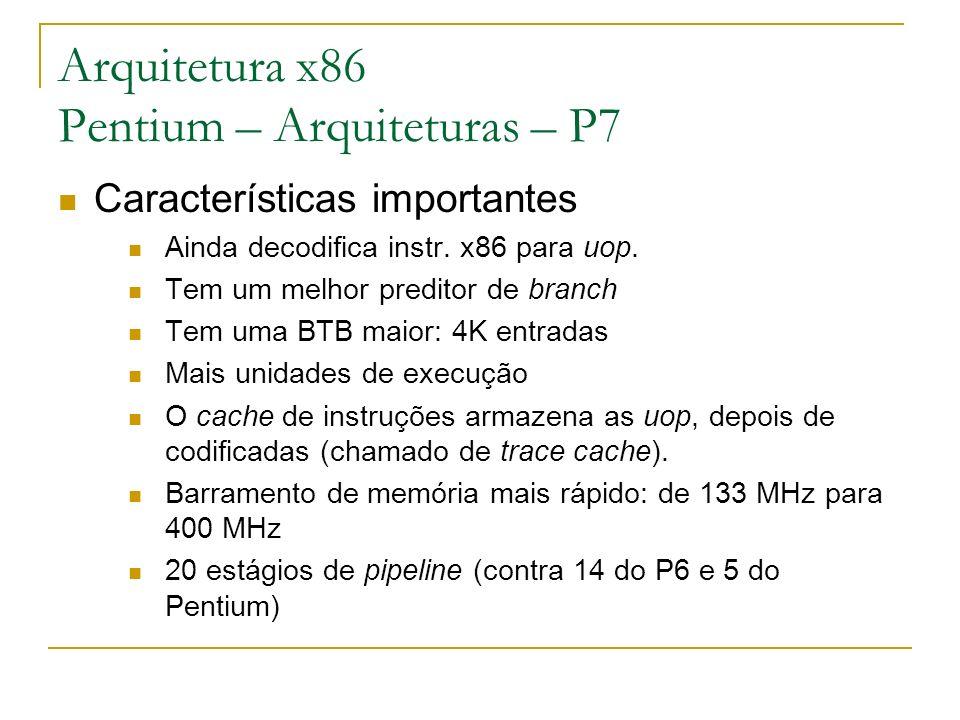 Arquitetura x86 Pentium – Arquiteturas – P7 Características importantes Ainda decodifica instr. x86 para uop. Tem um melhor preditor de branch Tem uma