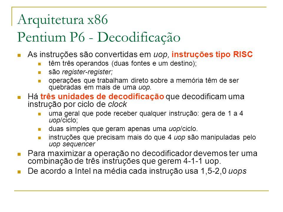 Arquitetura x86 Pentium P6 - Decodificação As instruções são convertidas em uop, instruções tipo RISC têm três operandos (duas fontes e um destino); s