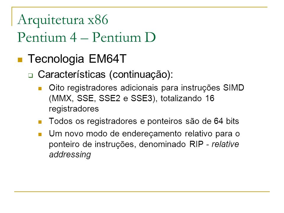 Arquitetura x86 Pentium 4 – Pentium D Tecnologia EM64T Características (continuação): Oito registradores adicionais para instruções SIMD (MMX, SSE, SS