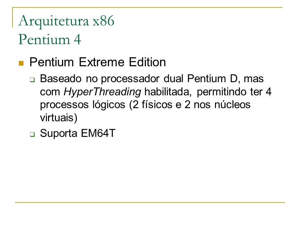 Arquitetura x86 Pentium 4 Pentium Extreme Edition Baseado no processador dual Pentium D, mas com HyperThreading habilitada, permitindo ter 4 processos