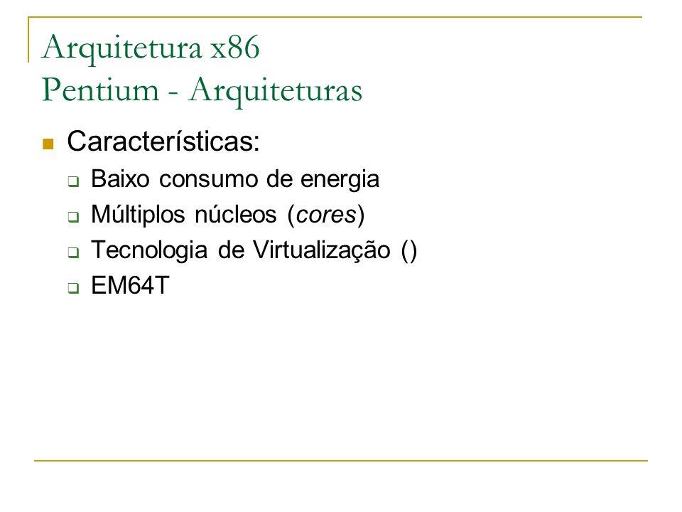 Arquitetura x86 Pentium - Arquiteturas Características: Baixo consumo de energia Múltiplos núcleos (cores) Tecnologia de Virtualização () EM64T