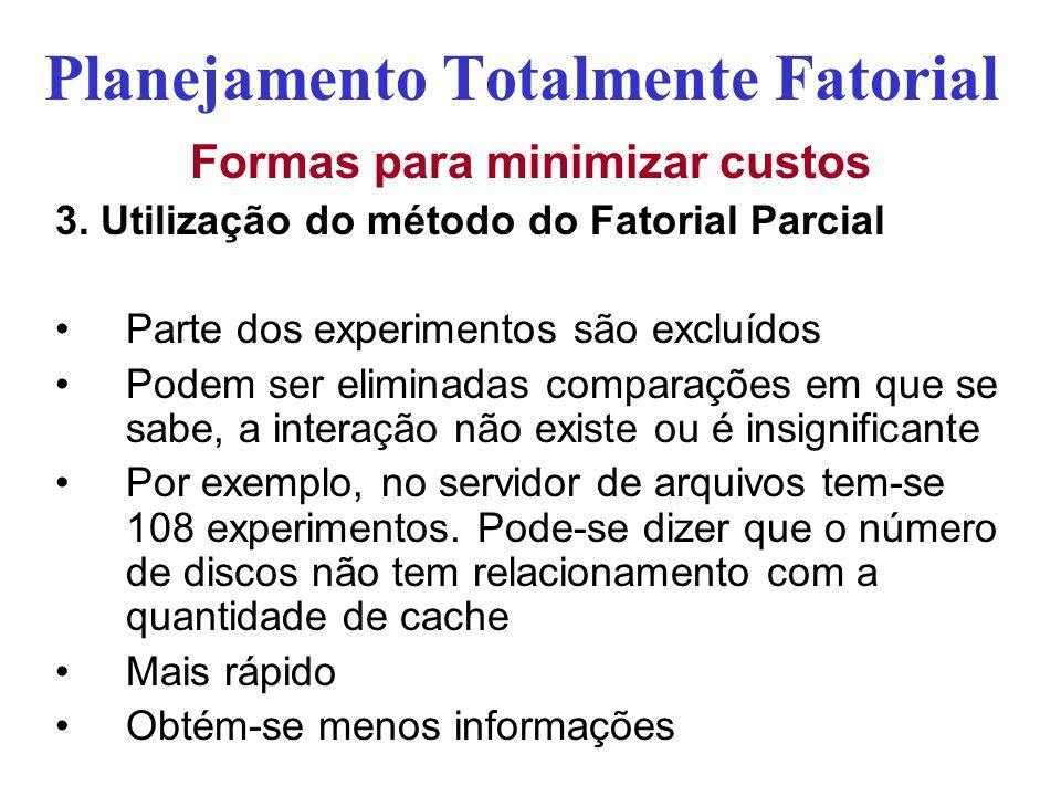 Planejamento Totalmente Fatorial Formas para minimizar custos 3. Utilização do método do Fatorial Parcial Parte dos experimentos são excluídos Podem s