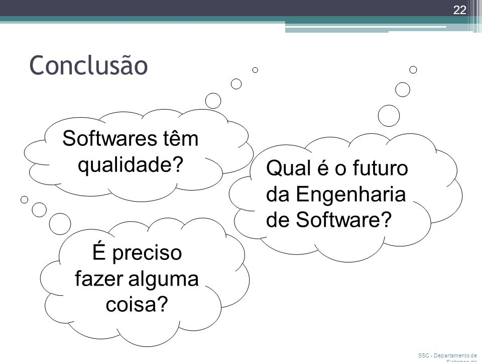 Conclusão SSC - Departamento de Sistemas de Computação 22 Softwares têm qualidade? Qual é o futuro da Engenharia de Software? É preciso fazer alguma c