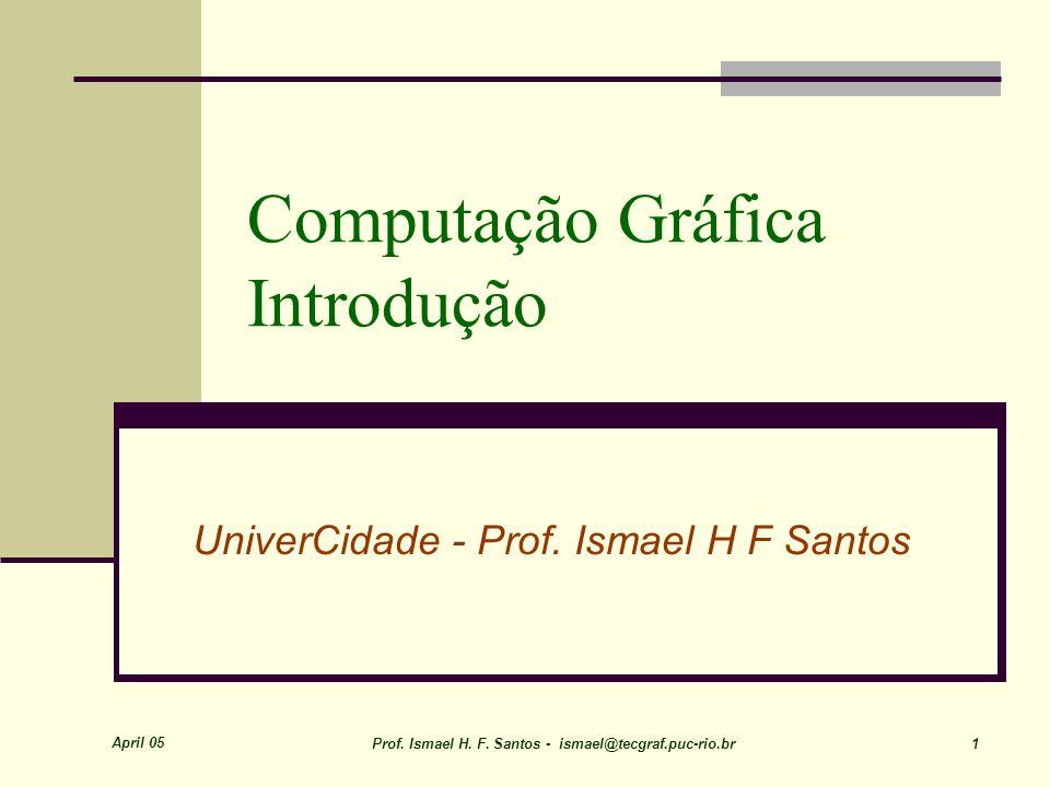 April 05 Prof. Ismael H. F. Santos - ismael@tecgraf.puc-rio.br 1 Computação Gráfica Introdução UniverCidade - Prof. Ismael H F Santos