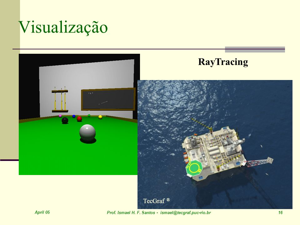 April 05 Prof. Ismael H. F. Santos - ismael@tecgraf.puc-rio.br 16 Visualização RayTracing TecGraf ®