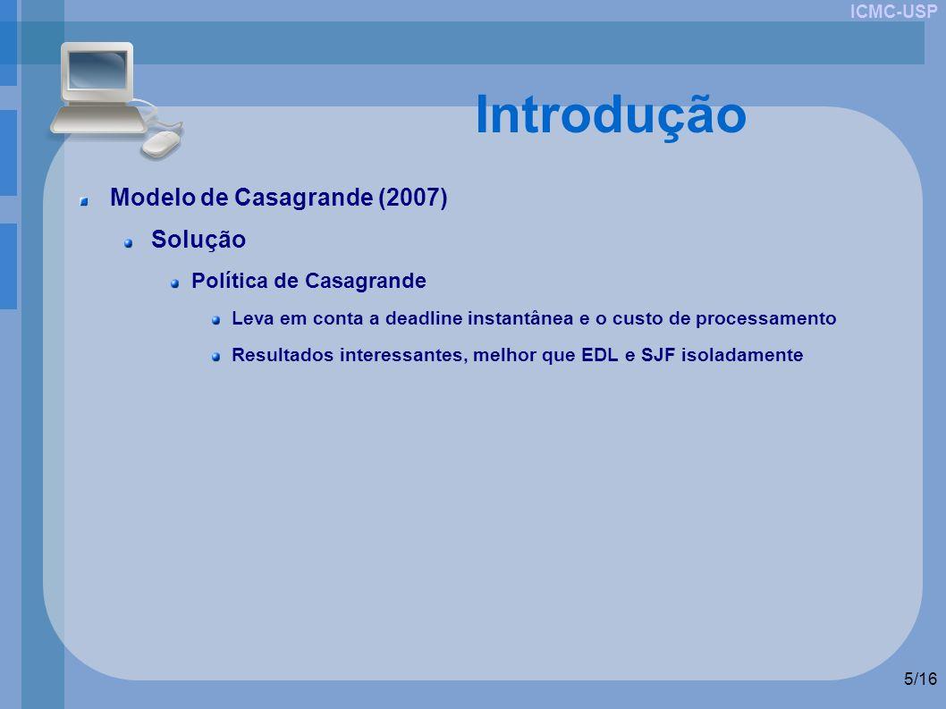 ICMC-USP 5/16 Introdução Modelo de Casagrande (2007) Solução Política de Casagrande Leva em conta a deadline instantânea e o custo de processamento Resultados interessantes, melhor que EDL e SJF isoladamente