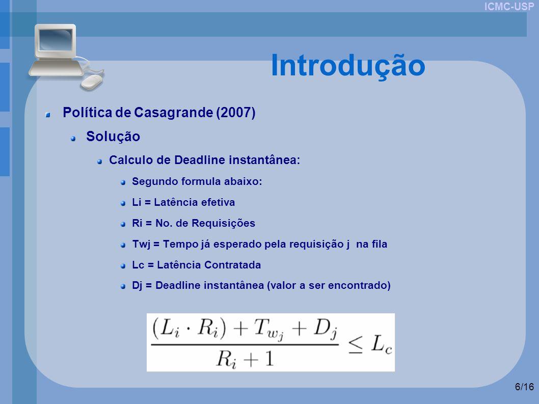 ICMC-USP 6/16 Introdução Política de Casagrande (2007) Solução Calculo de Deadline instantânea: Segundo formula abaixo: Li = Latência efetiva Ri = No.
