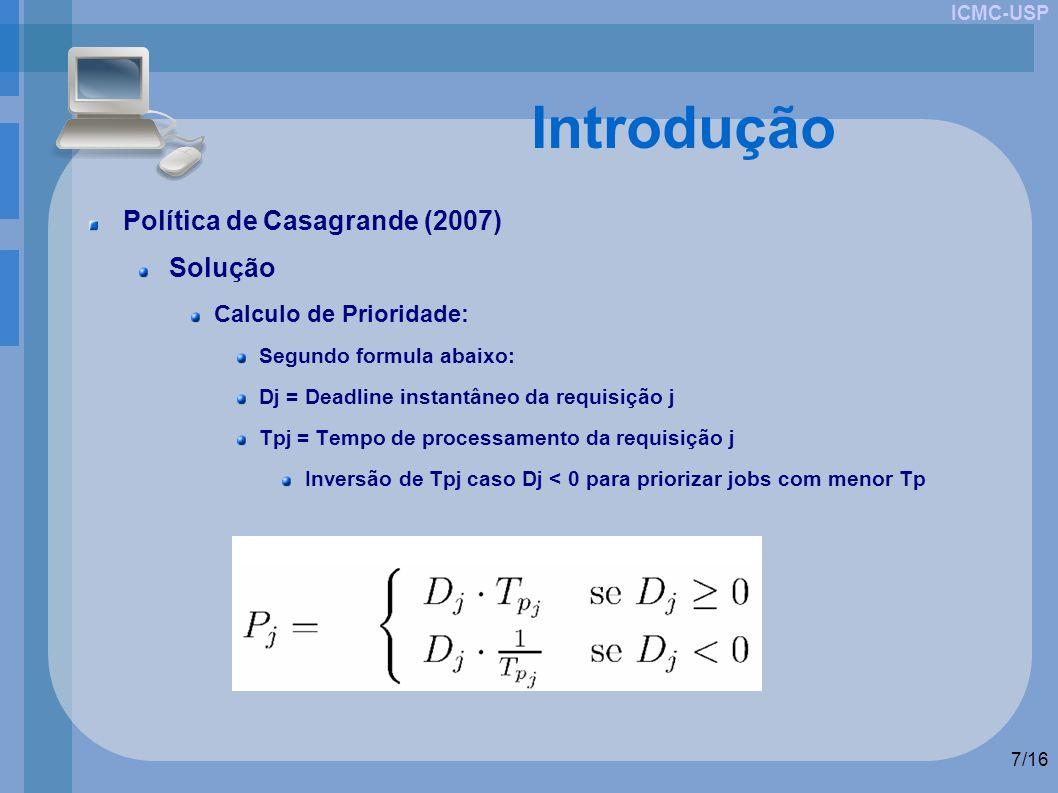 ICMC-USP 7/16 Introdução Política de Casagrande (2007) Solução Calculo de Prioridade: Segundo formula abaixo: Dj = Deadline instantâneo da requisição j Tpj = Tempo de processamento da requisição j Inversão de Tpj caso Dj < 0 para priorizar jobs com menor Tp