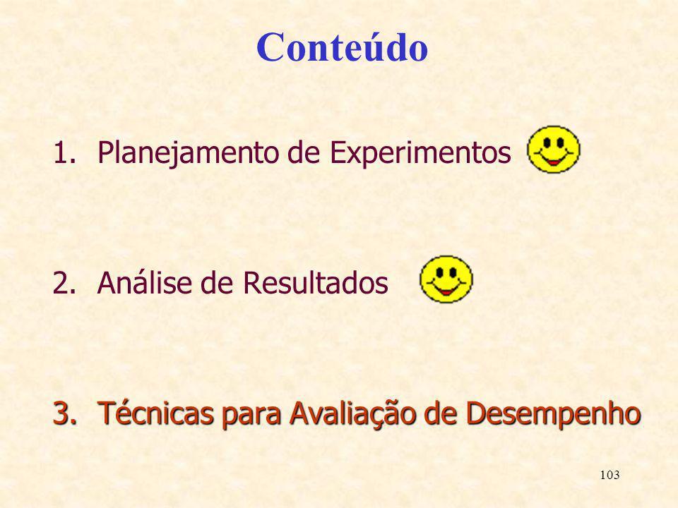 103 Conteúdo 1.Planejamento de Experimentos 2.Análise de Resultados 3.Técnicas para Avaliação de Desempenho