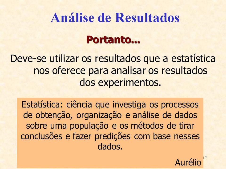 17 Análise de Resultados Portanto... Deve-se utilizar os resultados que a estatística nos oferece para analisar os resultados dos experimentos. Estatí