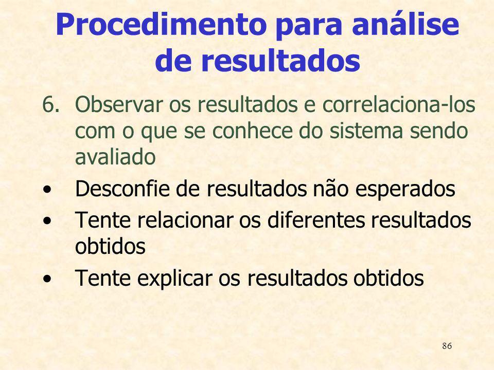 86 Procedimento para análise de resultados 6.Observar os resultados e correlaciona-los com o que se conhece do sistema sendo avaliado Desconfie de res