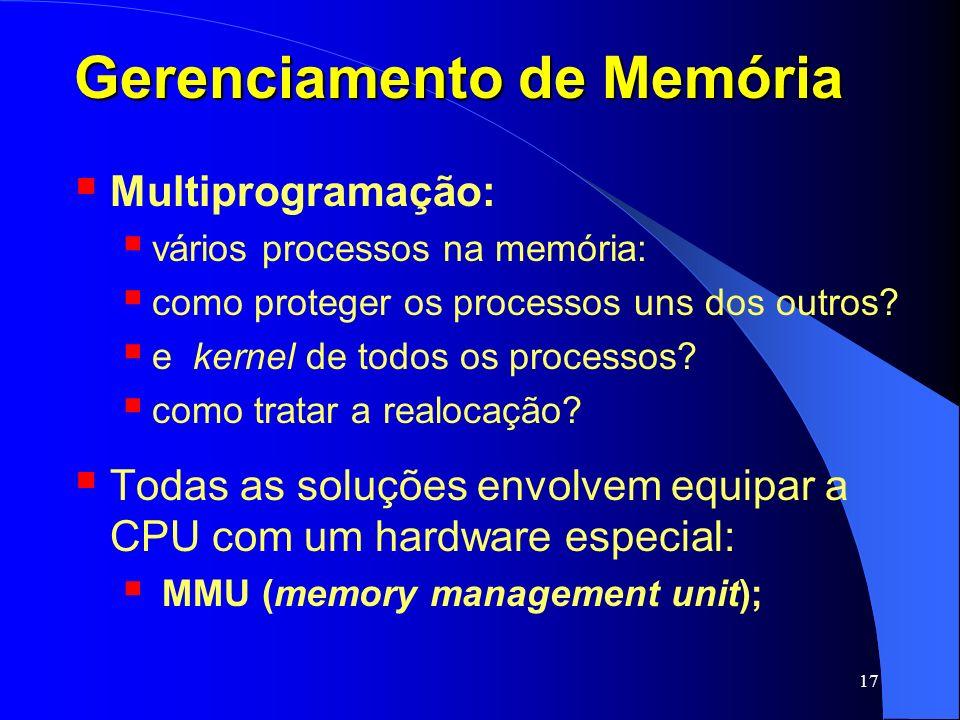 17 Gerenciamento de Memória Multiprogramação: vários processos na memória: como proteger os processos uns dos outros? e kernel de todos os processos?
