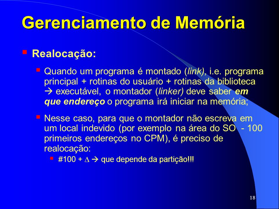 18 Gerenciamento de Memória Realocação: Quando um programa é montado (link), i.e. programa principal + rotinas do usuário + rotinas da biblioteca exec