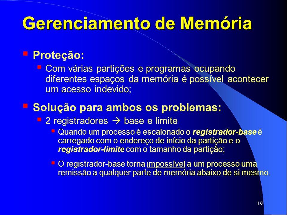 19 Gerenciamento de Memória Proteção: Com várias partições e programas ocupando diferentes espaços da memória é possível acontecer um acesso indevido;