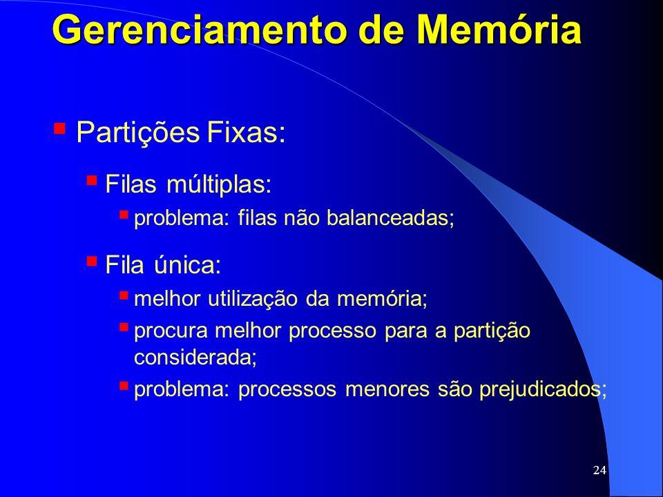 24 Gerenciamento de Memória Partições Fixas: Filas múltiplas: problema: filas não balanceadas; Fila única: melhor utilização da memória; procura melho