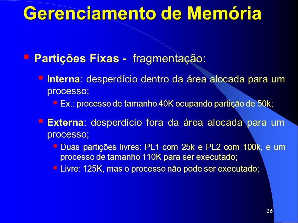 26 Gerenciamento de Memória Partições Fixas - fragmentação: Interna: desperdício dentro da área alocada para um processo; Ex.: processo de tamanho 40K