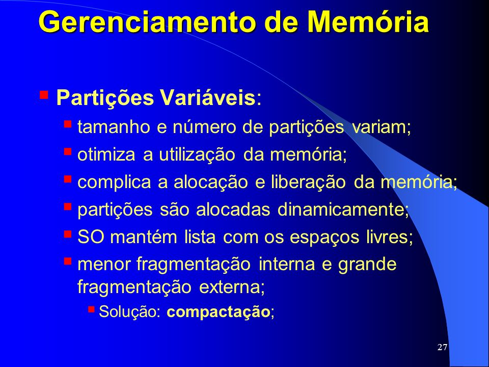 27 Gerenciamento de Memória Partições Variáveis: tamanho e número de partições variam; otimiza a utilização da memória; complica a alocação e liberaçã