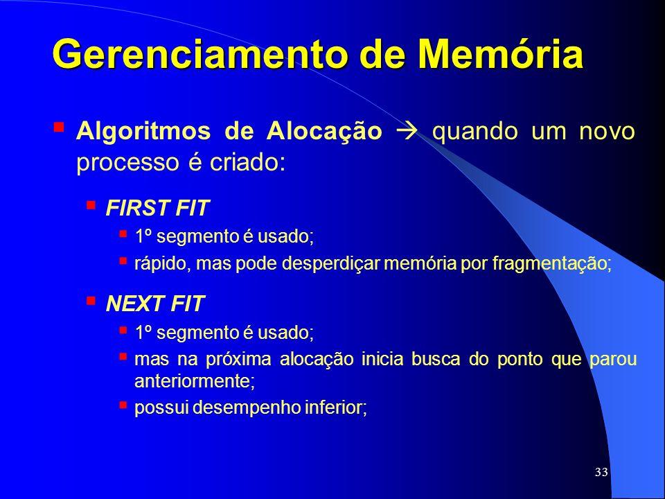 33 Gerenciamento de Memória Algoritmos de Alocação quando um novo processo é criado: FIRST FIT 1º segmento é usado; rápido, mas pode desperdiçar memór