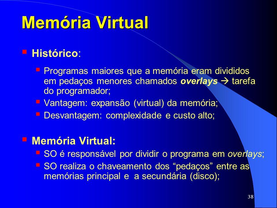 38 Memória Virtual Histórico: Programas maiores que a memória eram divididos em pedaços menores chamados overlays tarefa do programador; Vantagem: exp