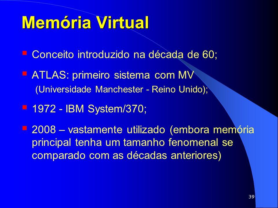39 Memória Virtual Conceito introduzido na década de 60; ATLAS: primeiro sistema com MV (Universidade Manchester - Reino Unido); 1972 - IBM System/370