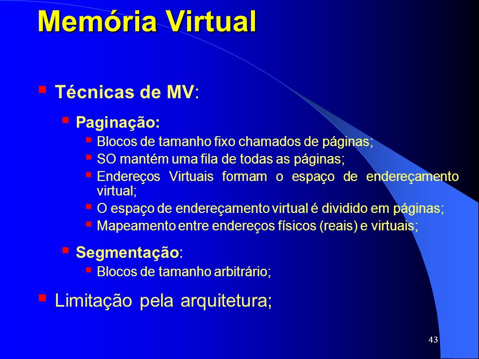 43 Memória Virtual Técnicas de MV: Paginação: Blocos de tamanho fixo chamados de páginas; SO mantém uma fila de todas as páginas; Endereços Virtuais f