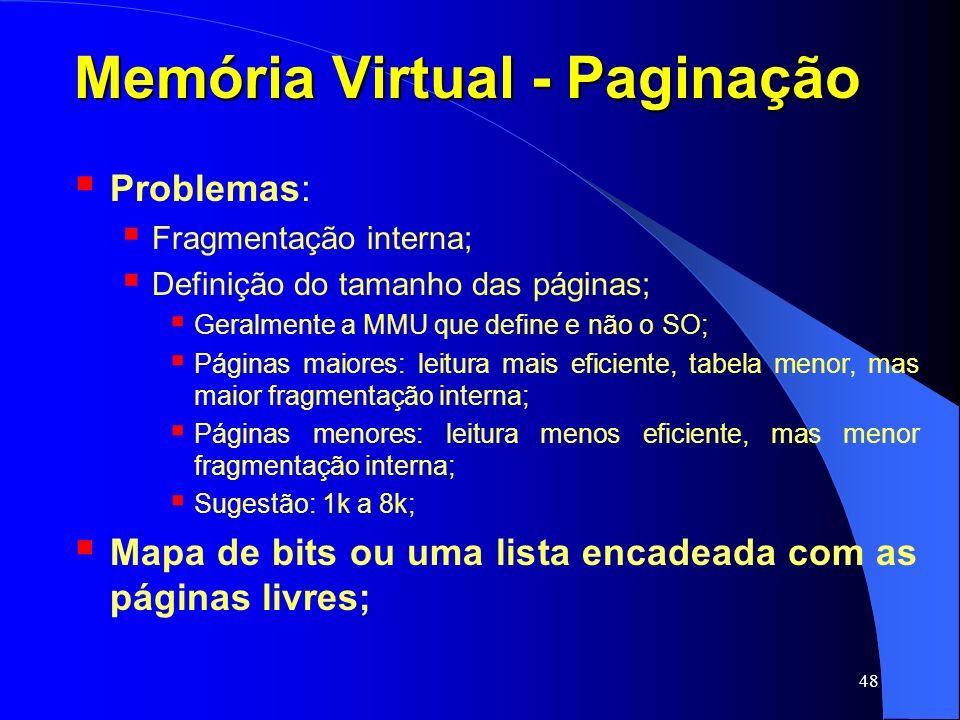 48 Memória Virtual - Paginação Problemas: Fragmentação interna; Definição do tamanho das páginas; Geralmente a MMU que define e não o SO; Páginas maio