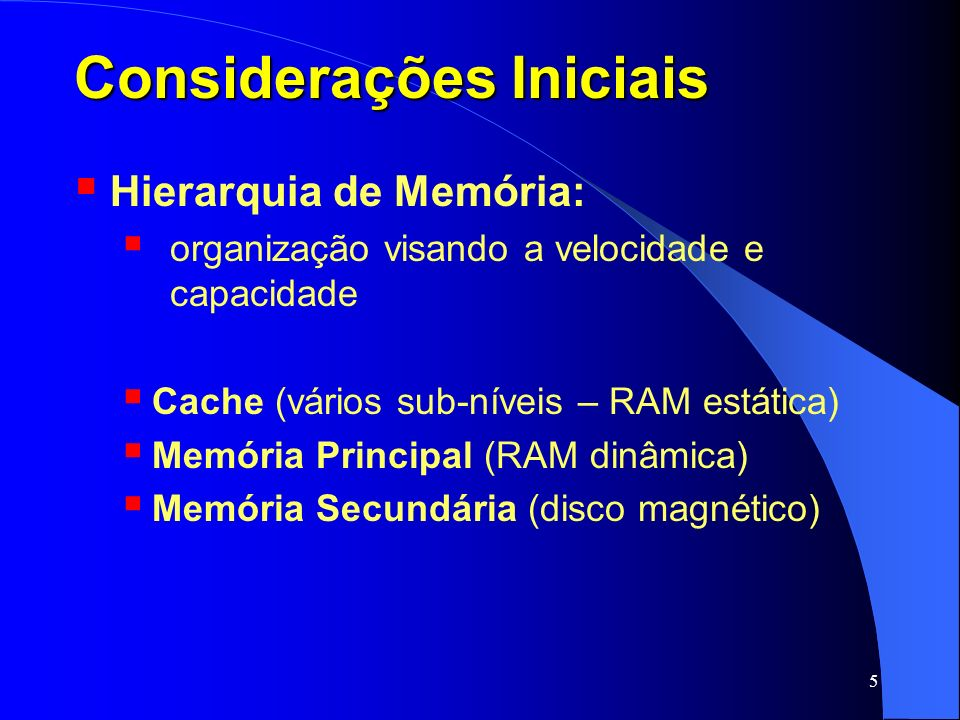 6 Considerações Iniciais Hierarquia de Memória: Cache (vários sub-níveis – RAM estática) Pequena quantidade – k bytes Alto custo por byte Muito rápida Volátil Memória Principal (RAM dinâmica) Memória Secundária (disco magnético)